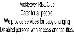 Mickleover RBL Club Cater for all people. We provide services for baby changing Disabled persons with access and facilities.